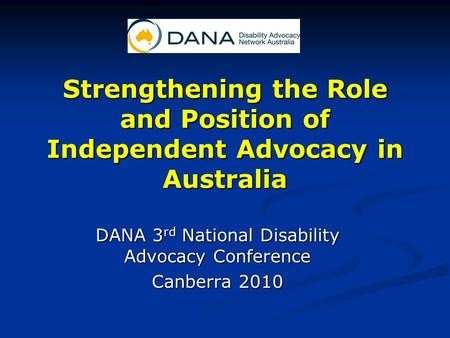 Strengthening the Role and Position of Independent Advocacy in Australia DANA 3 rd National Disability Advocacy Conference Canberra 2010.