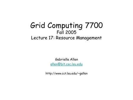 Grid Computing 7700 Fall 2005 Lecture 17: Resource Management Gabrielle Allen
