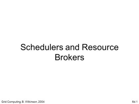 Grid Computing, B. Wilkinson, 20046d.1 Schedulers and Resource Brokers.