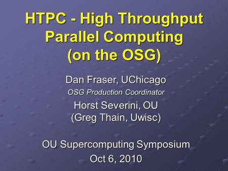 HTPC - High Throughput Parallel Computing (on the OSG) Dan Fraser, UChicago OSG Production Coordinator Horst Severini, OU (Greg Thain, Uwisc) OU Supercomputing.