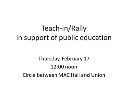 Teach-in/Rally in support of public education Thursday, February 17 12:00 noon Circle between MAC Hall and Union.