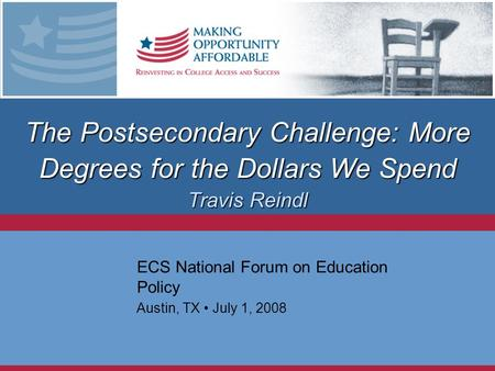 The Postsecondary Challenge: More Degrees for the Dollars We Spend Travis Reindl ECS National Forum on Education Policy Austin, TX July 1, 2008.