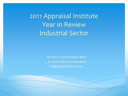 2011 Appraisal Institute Year in Review Industrial Sector By Linn A. Duesterbeck, MAI L.A. Duesterbeck & Associates