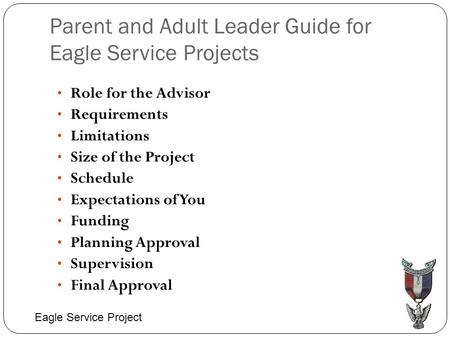 Parent and Adult Leader Guide for Eagle Service Projects Role for the Advisor Requirements Limitations Size of the Project Schedule Expectations of You.