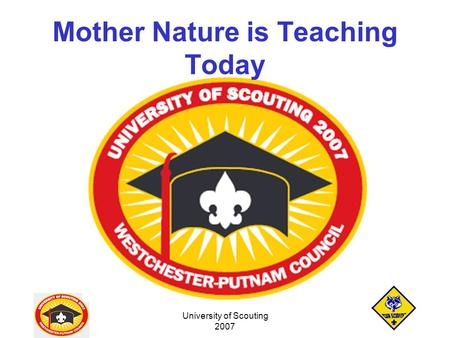 University of Scouting 2007 Mother Nature is Teaching Today.