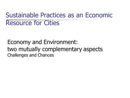 Sustainable Practices as an Economic Resource for Cities Economy and Environment: two mutually complementary aspects Challenges and Chances.