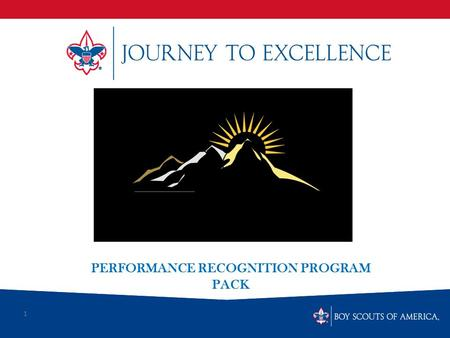 1 PERFORMANCE RECOGNITION PROGRAM PACK. What is Scouting's Journey to Excellence? Journey to Excellence is the new performance assessment, communication.