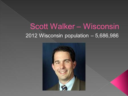 Scott Walker – Wisconsin 2012 Wisconsin population – 5,686,986.