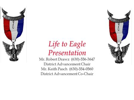 Life to Eagle Presentation Mr. Robert Drawz (630)-556-3647 District Advancement Chair Mr. Keith Pasch (630)-554-0560 District Advancement Co-Chair Calumet.