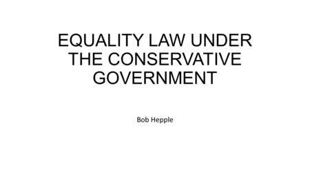 EQUALITY LAW UNDER THE CONSERVATIVE GOVERNMENT Bob Hepple.