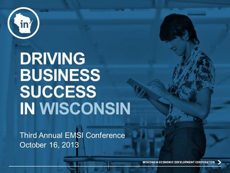 DRIVING BUSINESS SUCCESS IN WISCONSIN Third Annual EMSI Conference October 16, 2013.