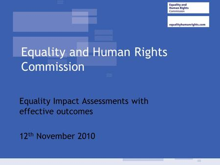Equality and Human Rights Commission Equality Impact Assessments with effective outcomes 12 th November 2010.