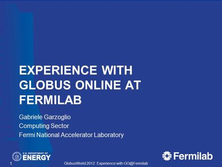 GlobusWorld 2012: Experience with EXPERIENCE WITH GLOBUS ONLINE AT FERMILAB Gabriele Garzoglio Computing Sector Fermi National Accelerator.