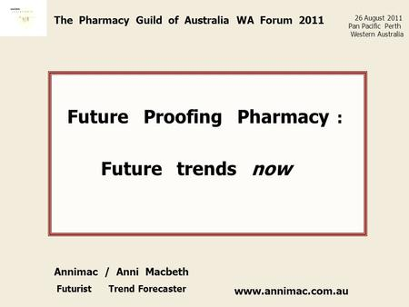 Www.annimac.com.au The Pharmacy Guild of Australia WA Forum 2011 Future Proofing Pharmacy : Future trends now 26 August 2011 Pan Pacific Perth Western.
