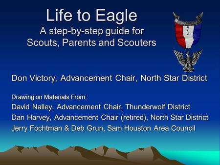 Life to Eagle A step-by-step guide for Scouts, Parents and Scouters Don Victory, Advancement Chair, North Star District Drawing on Materials From: David.