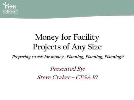 Money for Facility Projects of Any Size Presented By: Steve Craker – CESA 10 Preparing to ask for money -Planning, Planning, Planning!!!