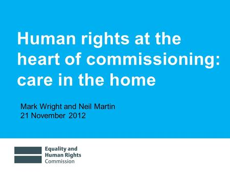 9/3/20151 Human rights at the heart of commissioning: care in the home Mark Wright and Neil Martin 21 November 2012.