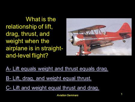 Aviation Seminars 1 #3205. What is the relationship of lift, drag, thrust, and weight when the airplane is in straight- and-level flight? A- Lift equals.