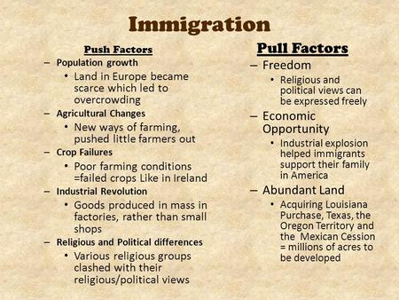 Immigration Push Factors – Population growth Land in Europe became scarce which led to overcrowding – Agricultural Changes New ways of farming, pushed.