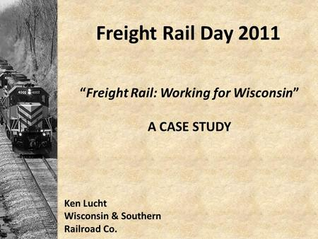 "Freight Rail Day 2011 ""Freight Rail: Working for Wisconsin"" A CASE STUDY Ken Lucht Wisconsin & Southern Railroad Co."