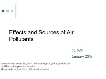 Effects and Sources of Air Pollutants CE 524 January 2008 Slides noted as AWMA are from: Understanding Air Quality from the Air and Waste Management Association.