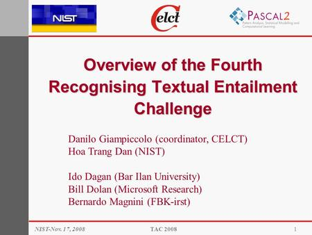 Overview of the Fourth Recognising Textual Entailment Challenge NIST-Nov. 17, 2008TAC 20081 Danilo Giampiccolo (coordinator, CELCT) Hoa Trang Dan (NIST)