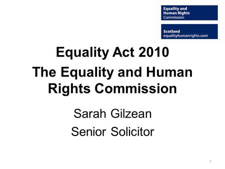 Equality Act 2010 The Equality and Human Rights Commission Sarah Gilzean Senior Solicitor 1.