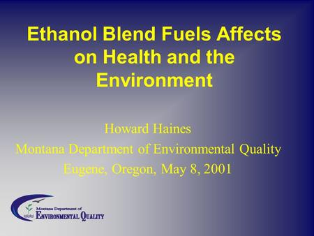 Ethanol Blend Fuels Affects on Health and the Environment Howard Haines Montana Department of Environmental Quality Eugene, Oregon, May 8, 2001.