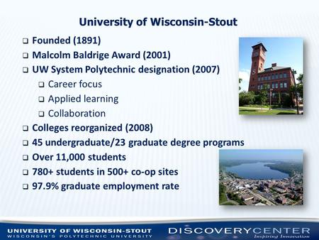 University of Wisconsin-Stout  Founded (1891)  Malcolm Baldrige Award (2001)  UW System Polytechnic designation (2007)  Career focus  Applied learning.