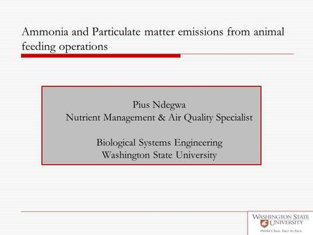Ammonia and Particulate matter emissions from animal feeding operations Pius Ndegwa Nutrient Management & Air Quality Specialist Biological Systems Engineering.