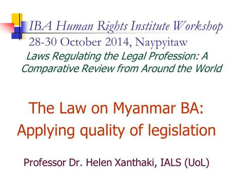 IBA Human Rights Institute Workshop 28-30 October 2014, Naypyitaw Laws Regulating the Legal Profession: A Comparative Review from Around the World The.
