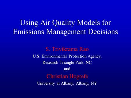 Using Air Quality Models for Emissions Management Decisions S. Trivikrama Rao U.S. Environmental Protection Agency, Research Triangle Park, NC and Christian.