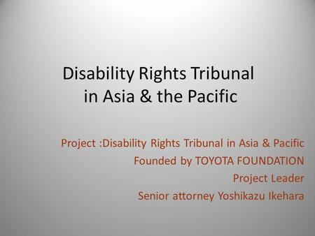 Disability Rights Tribunal in Asia & the Pacific Project :Disability Rights Tribunal in Asia & Pacific Founded by TOYOTA FOUNDATION Project Leader Senior.