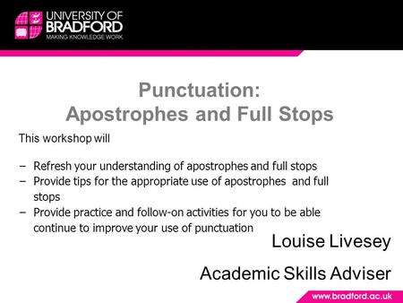 Punctuation: Apostrophes and Full Stops Louise Livesey Academic Skills Adviser This workshop will −Refresh your understanding of apostrophes and full.