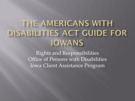 Rights and Responsibilities Office of Persons with Disabilities Iowa Client Assistance Program.