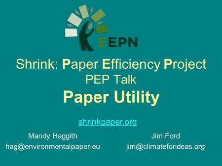 Shrink: Paper Efficiency Project PEP Talk Paper Utility Mandy Haggith shrinkpaper.org Jim Ford