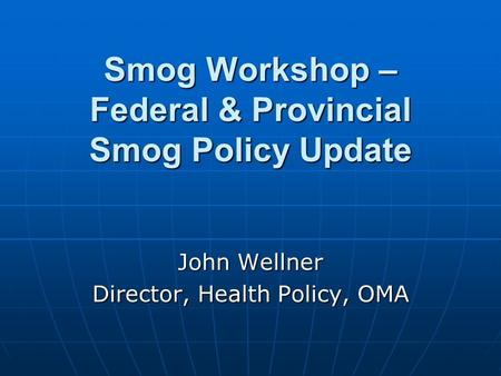 Smog Workshop – Federal & Provincial Smog Policy Update John Wellner Director, Health Policy, OMA.