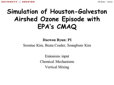 Simulation of Houston-Galveston Airshed Ozone Episode with EPA's CMAQ Daewon Byun: PI Soontae Kim, Beata Czader, Seungbum Kim Emissions input Chemical.
