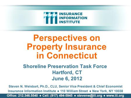 Perspectives on Property Insurance in Connecticut Shoreline Preservation Task Force Hartford, CT June 6, 2012 Steven N. Weisbart, Ph.D., CLU, Senior Vice.
