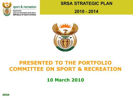 SRSA SRSA STRATEGIC PLAN 2010 - 2014 PRESENTED TO THE PORTFOLIO COMMITTEE ON SPORT & RECREATION 10 March 2010.