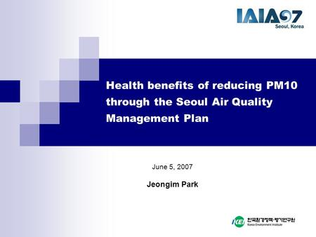 Health benefits of reducing PM10 through the Seoul Air Quality Management Plan June 5, 2007 Jeongim Park.