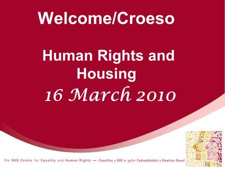 Welcome/Croeso Human Rights and Housing 16 March 2010.