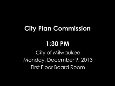 City Plan Commission 1:30 PM City of Milwaukee Monday, December 9, 2013 First Floor Board Room.