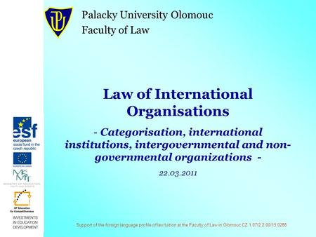 Support of the foreign language profile of law tuition at the Faculty of Law in Olomouc CZ.1.07/2.2.00/15.0288 Law of International Organisations - Categorisation,