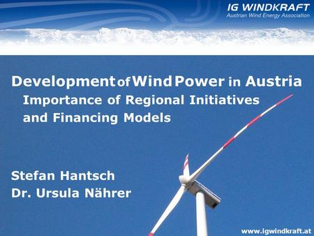 Www.igwindkraft.at Development of Wind Power in Austria Importance of Regional Initiatives and Financing Models Stefan Hantsch Dr. Ursula Nährer www.igwindkraft.at.