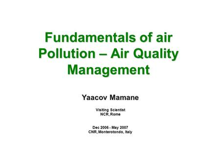 Fundamentals of <strong>air</strong> <strong>Pollution</strong> – <strong>Air</strong> Quality Management Yaacov Mamane Visiting Scientist NCR, Rome Dec 2006 - May 2007 CNR, Monterotondo, Italy.