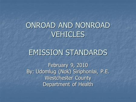 ONROAD AND NONROAD VEHICLES EMISSION STANDARDS February 9, 2010 By: Udomlug (Nok) Siriphonlai, P.E. Westchester County Department of Health.