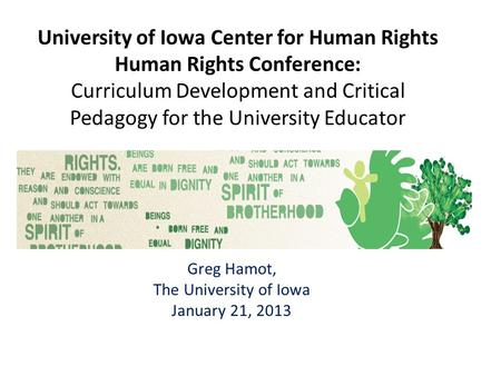 University of Iowa Center for Human Rights Human Rights Conference: Curriculum Development and Critical Pedagogy for the University Educator Greg Hamot,