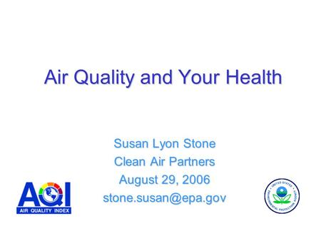 Air Quality and Your Health Susan Lyon Stone Clean Air Partners August 29, 2006