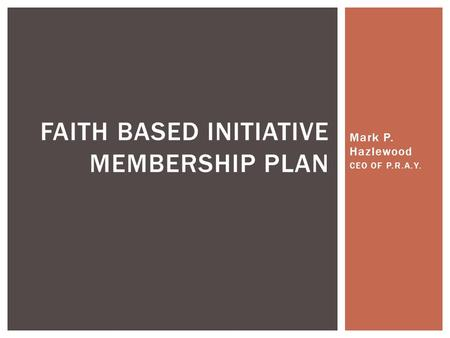 Mark P. Hazlewood CEO OF P.R.A.Y. FAITH BASED INITIATIVE MEMBERSHIP PLAN.